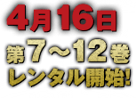 4月16日第7〜12巻レンタル開始!