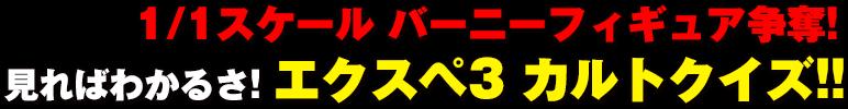 1/1スケール バーニーフィギュア争奪! 見ればわかるさ! エクスペ3 カルトクイズ!!